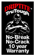 DRIPTITE TruTough 10-year No Break No Crack Warranty